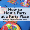 How to Host a Party at a Party Place - all the tips to make your party a success!